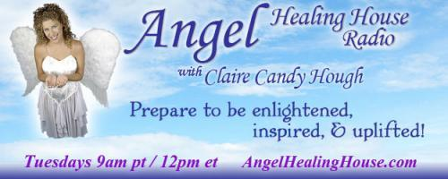 Angel Healing House Radio with Claire Candy Hough: Manifestation in the 5th Dimension and Beyond