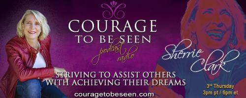 Courage to Be Seen Podcast Radio with Sherrie Clark – Striving to assist others with achieving their dreams: Live with Confidence and Turn Your Desires into Reality