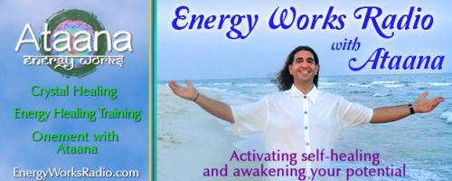 Energy Works Radio with Ataana - Activating Self-Healing & Awakening Your Potential: Gemstone Energies and Healing - Call-in During the Show 1-800-930-2819
