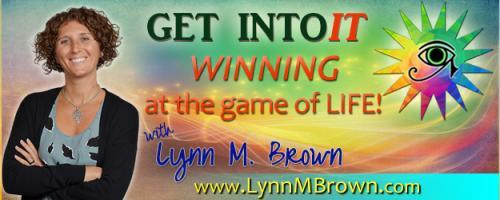 GET INTOIT - WINNING at the Game of LIFE with Host Lynn M. Brown: Unleash The Intuitive YOU with Lynn Brown: Listeners Transform their Lives in Studio with 4 Essential Tools for Intuition