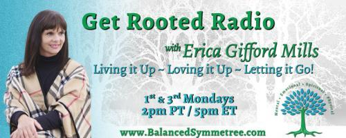 Get Rooted Radio with Erica Gifford Mills: Living it Up ~ Loving it Up ~ Letting it Go!: Body, Love and Trust