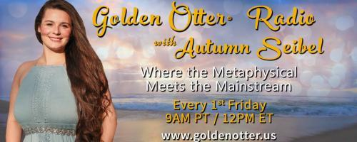 Golden Otter®  Radio with Autumn Seibel: Where the Metaphysical Meets the Mainstream: A Journey Through Time… Examining Past Lives, Reincarnation, and the Materialization of our Present Realities