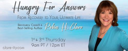 Hungry for Answers: From Recovery to Your Ultimate Life with Robin H. Clare: What answers are you truly hungry for? with Special Guest George Herrick
