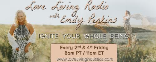 Love Living Radio with Emily Perkins - Ignite Your Whole Being!: The Body of Love: Emily and Guest Ryan Hall Talk About What is Possible in Loving Your Body!