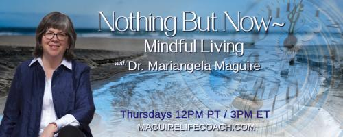 Nothing But Now ~ Mindful Living with Dr. Mariangela Maguire: When can I be happy?