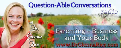 Question-able Conversations ~ Dr. Glenna Rice MPT: Parenting ~ Business & Your Body: What Makes You Uncomfortable - Is Your Comfort Zone Limiting You?