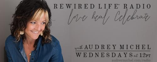 Rewired Life™ Radio with Audrey Michel.  Learn to Love. Heal. Celebrate.: Grounding in the Feminine with Dr. Nadine