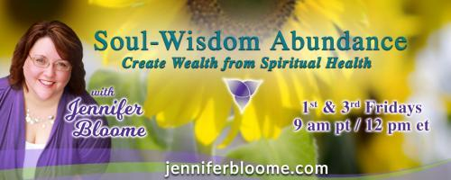 Soul-Wisdom Abundance: Create Wealth from Spiritual Health with Jennifer Bloome: The Real Work of Resilence