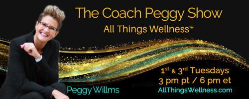 The Coach Peggy Show - All Things Wellness™ with Peggy Willms: What is All Things Wellness to You and to Me?