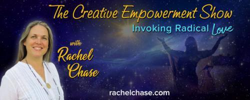 The Creative Empowerment Show with Rachel Chase: Invoking Radical Love: Seeing with the Eyes of Spirit.