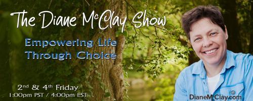 "The Diane McClay Show: Empowering Life Through Choice: ""Ignite Your Purpose"" (by Choice) With Diane McClay and Special Guest, Dr. Alise Cortez"