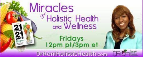The Dr. Roni Show - Miracles of Holistic Health and Wellness: Encore: Guest Host Dr. Makeba Moring