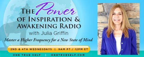 The Power of Inspiration & Awakening Radio with Julia Griffin: Master a Higher Frequency for a New State of Mind: Seeking Higher States of Consciousness