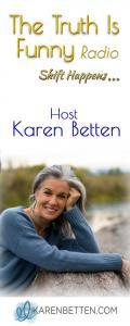 The Truth is Funny.....shift happens! with Host Karen Betten