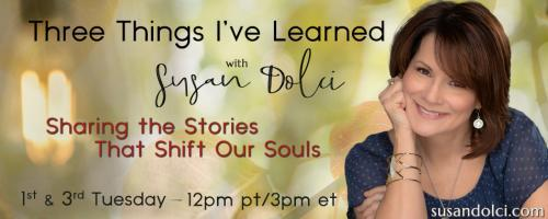 Three Things I've Learned with Susan Dolci: Sharing the Stories That Shift Our Souls: The Secret to Creating Financial Freedom While Doing What You Love with Veronica Krestow