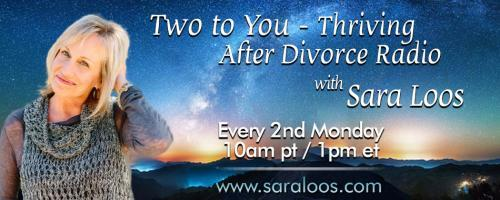 Two to You - Thriving After Divorce Radio....with Sara Loos: Your Kids as your True North During Divorce: A professional's advice. With special guest Shannon Lerach!