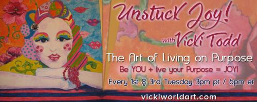 Unstuck Joy! with Vicki Todd - The Art of Living On Purpose: Discover YOUR Artist Heroine and Her Unique Super Powers and Live Unstuck JOY!