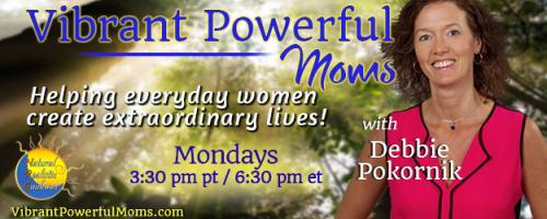 Vibrant Powerful Moms with Debbie Pokornik - Helping Everyday Women Create Extraordinary Lives!: From the World Stage to Chuckie Cheese and Back with Debra Poneman